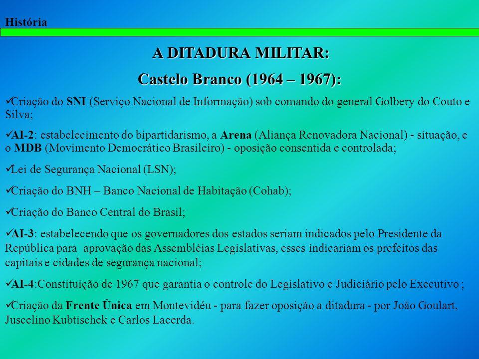 História A DITADURA MILITAR: A DITADURA MILITAR: Castelo Branco (1964 – 1967): Criação do SNI (Serviço Nacional de Informação) sob comando do general