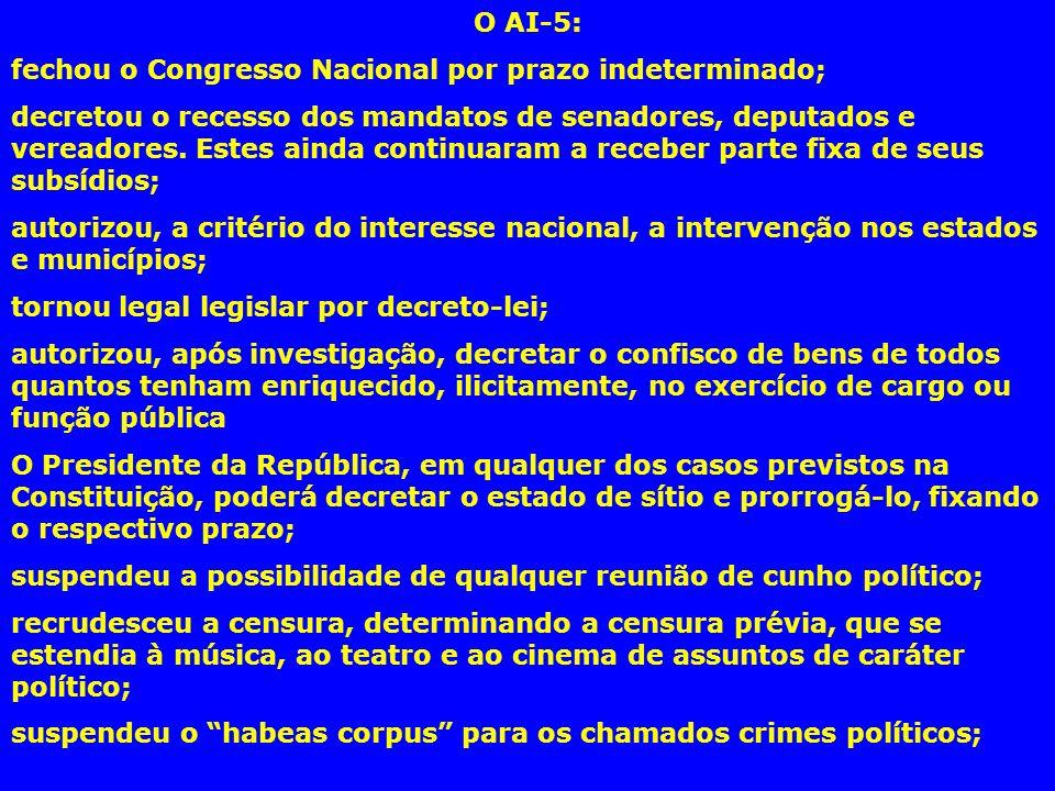 O AI-5: fechou o Congresso Nacional por prazo indeterminado; decretou o recesso dos mandatos de senadores, deputados e vereadores. Estes ainda continu