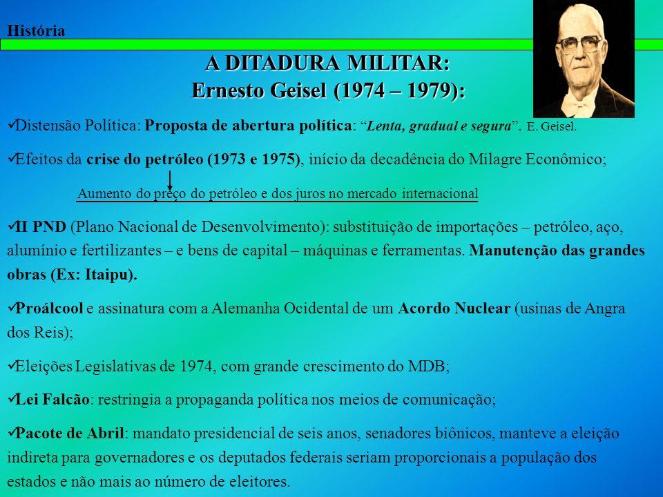 História A DITADURA MILITAR: Ernesto Geisel (1974 – 1979): Distensão Política: Proposta de abertura política:Lenta, gradual e segura. E. Geisel. Efeit