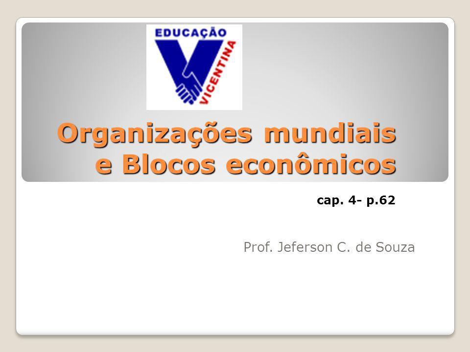 Organizações mundiais e Blocos econômicos cap. 4- p.62 Prof. Jeferson C. de Souza