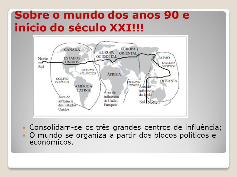 Sobre o mundo dos anos 90 e início do século XXI!!! Consolidam-se os três grandes centros de influência; O mundo se organiza a partir dos blocos polít