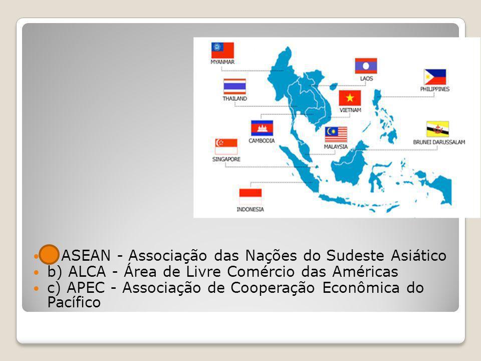 a ASEAN - Associação das Nações do Sudeste Asiático b) ALCA - Área de Livre Comércio das Américas c) APEC - Associação de Cooperação Econômica do Pací