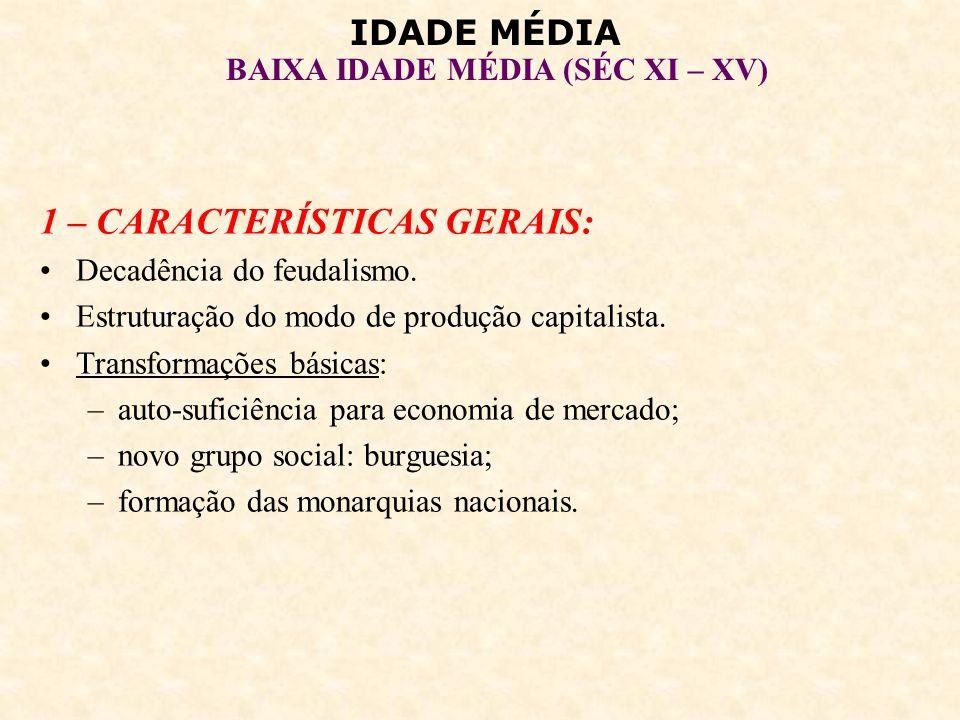 IDADE MÉDIA BAIXA IDADE MÉDIA (SÉC XI – XV) 1 – CARACTERÍSTICAS GERAIS: Decadência do feudalismo. Estruturação do modo de produção capitalista. Transf