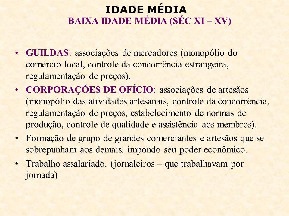 IDADE MÉDIA BAIXA IDADE MÉDIA (SÉC XI – XV) GUILDAS: associações de mercadores (monopólio do comércio local, controle da concorrência estrangeira, reg