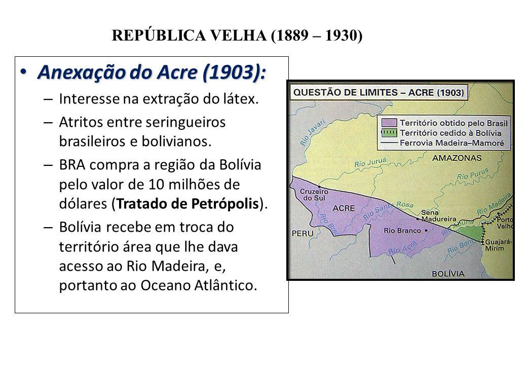 BRASIL REPÚBLICA (1889 – ) REPÚBLICA VELHA (1889 – 1930) Anexação do Acre (1903): Anexação do Acre (1903): – Interesse na extração do látex. – Atritos