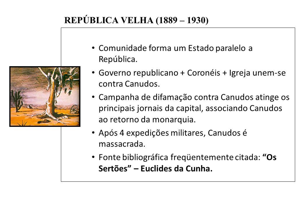 BRASIL REPÚBLICA (1889 – ) REPÚBLICA VELHA (1889 – 1930) Comunidade forma um Estado paralelo a República. Governo republicano + Coronéis + Igreja unem