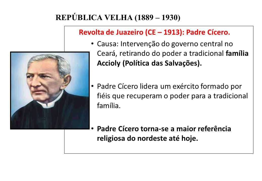BRASIL REPÚBLICA (1889 – ) REPÚBLICA VELHA (1889 – 1930) Revolta de Juazeiro (CE – 1913): Padre Cícero. Causa: Intervenção do governo central no Ceará