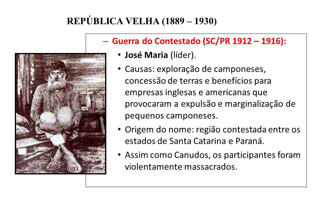 BRASIL REPÚBLICA (1889 – ) REPÚBLICA VELHA (1889 – 1930) – Guerra do Contestado (SC/PR 1912 – 1916): José Maria (líder). Causas: exploração de campone