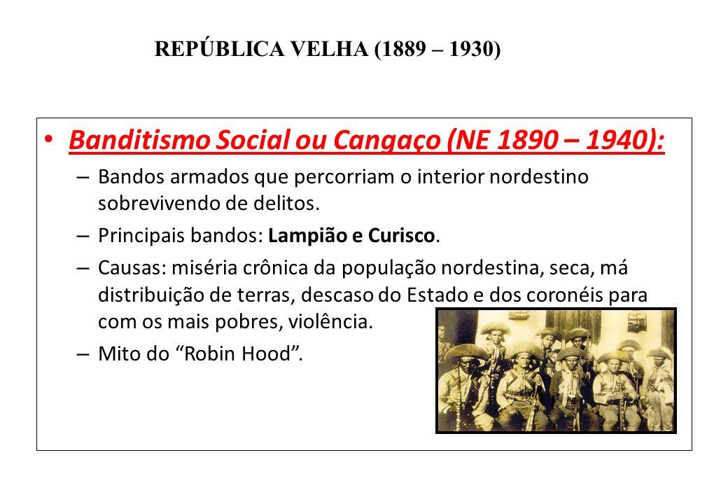 BRASIL REPÚBLICA (1889 – ) REPÚBLICA VELHA (1889 – 1930) Banditismo Social ou Cangaço (NE 1890 – 1940): – Bandos armados que percorriam o interior nor