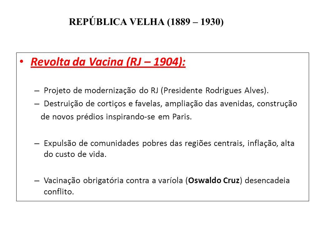 BRASIL REPÚBLICA (1889 – ) REPÚBLICA VELHA (1889 – 1930) Revolta da Vacina (RJ – 1904): – Projeto de modernização do RJ (Presidente Rodrigues Alves).