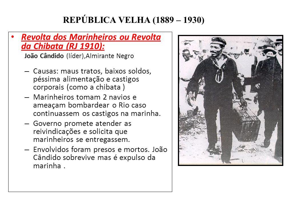 BRASIL REPÚBLICA (1889 – ) REPÚBLICA VELHA (1889 – 1930) Revolta dos Marinheiros ou Revolta da Chibata (RJ 1910): João Cândido (líder),Almirante Negro