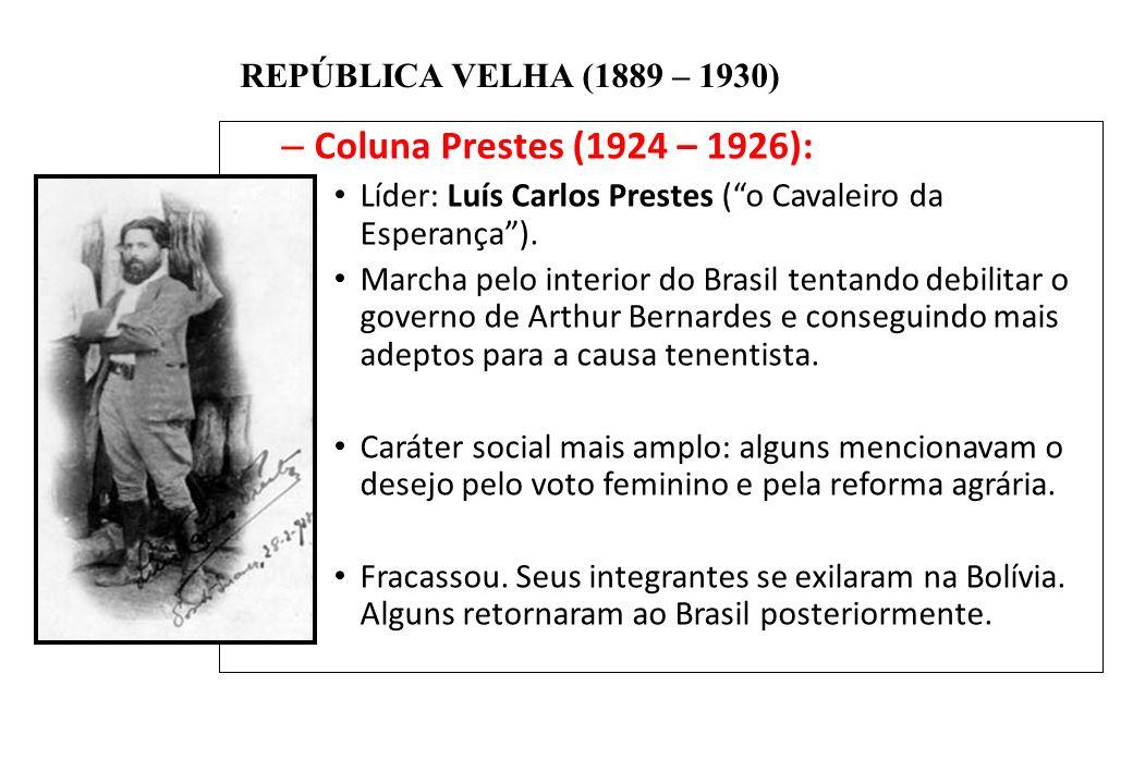 BRASIL REPÚBLICA (1889 – ) REPÚBLICA VELHA (1889 – 1930) – Coluna Prestes (1924 – 1926): Líder: Luís Carlos Prestes (o Cavaleiro da Esperança). Marcha