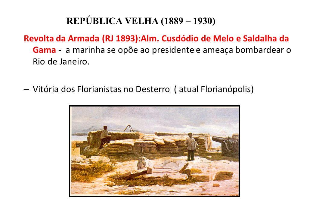 BRASIL REPÚBLICA (1889 – ) REPÚBLICA VELHA (1889 – 1930) Revolta da Armada (RJ 1893):Alm. Cusdódio de Melo e Saldalha da Gama - a marinha se opõe ao p