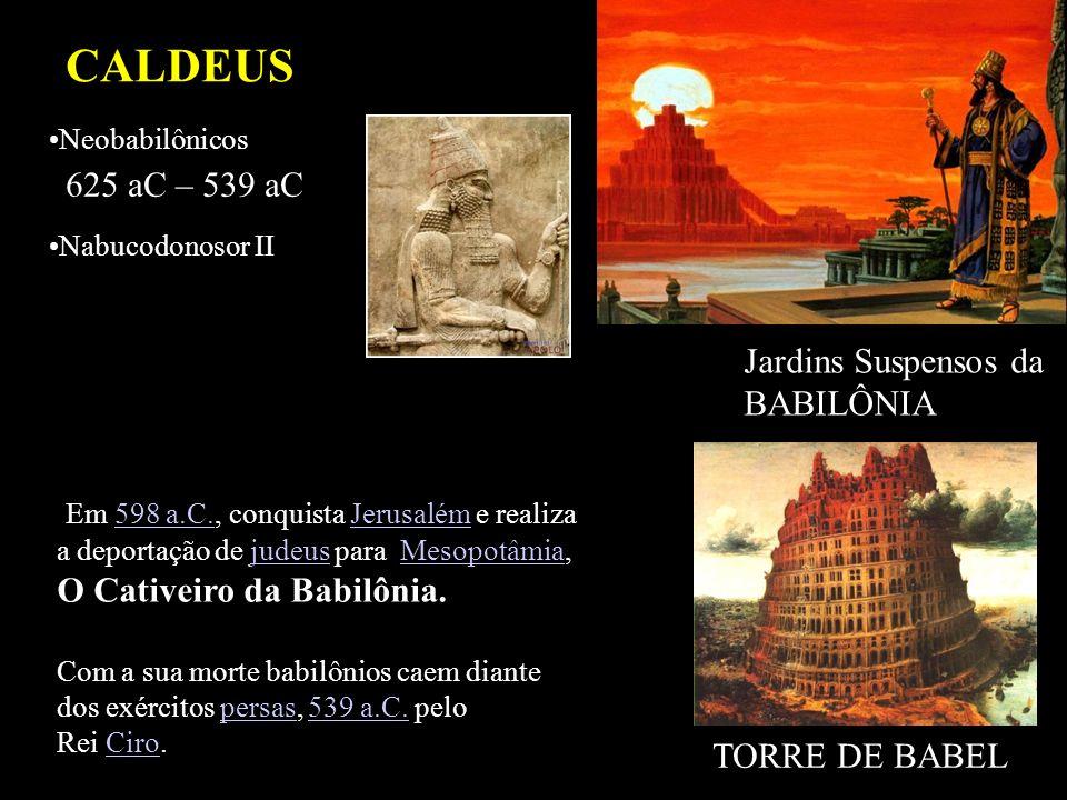 CALDEUS 625 aC – 539 aC Neobabilônicos Nabucodonosor II Jardins Suspensos da BABILÔNIA Em 598 a.C., conquista Jerusalém e realiza a deportação de jude