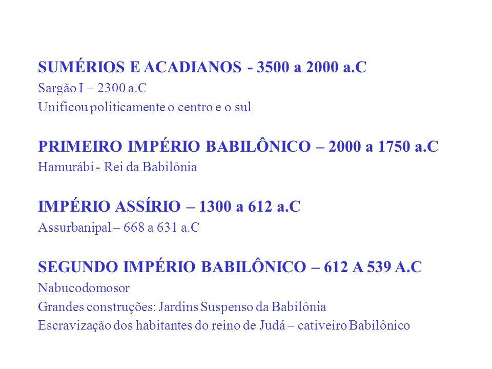 SUMÉRIOS E ACADIANOS - 3500 a 2000 a.C Sargão I – 2300 a.C Unificou politicamente o centro e o sul PRIMEIRO IMPÉRIO BABILÔNICO – 2000 a 1750 a.C Hamur