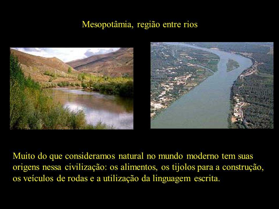 Mesopotâmia, região entre rios Rio Eufrates Rio Tigre Muito do que consideramos natural no mundo moderno tem suas origens nessa civilização: os alimen