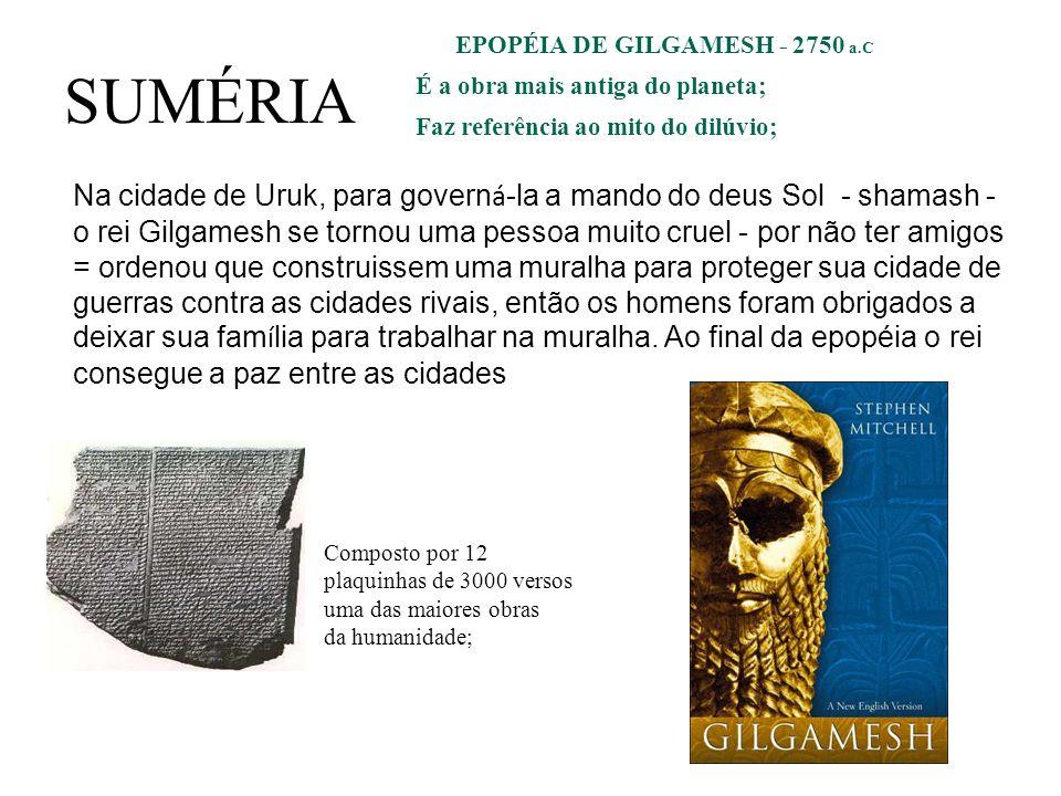 SUMÉRIA EPOPÉIA DE GILGAMESH - 2750 a.C É a obra mais antiga do planeta; Faz referência ao mito do dilúvio; Composto por 12 plaquinhas de 3000 versos