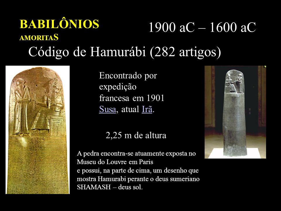 BABILÔNIOS AMORITA S 1900 aC – 1600 aC Código de Hamurábi (282 artigos) Encontrado por expedição francesa em 1901 Susa, atual Irã. SusaIrã 2,25 m de a