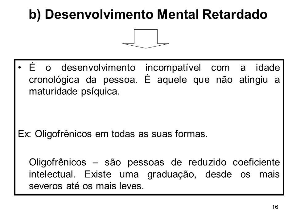 16 b) Desenvolvimento Mental Retardado É o desenvolvimento incompatível com a idade cronológica da pessoa. È aquele que não atingiu a maturidade psíqu