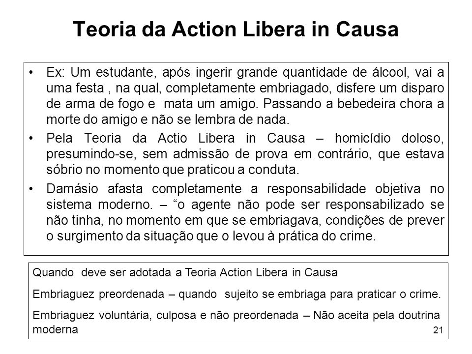 21 Teoria da Action Libera in Causa Ex: Um estudante, após ingerir grande quantidade de álcool, vai a uma festa, na qual, completamente embriagado, di