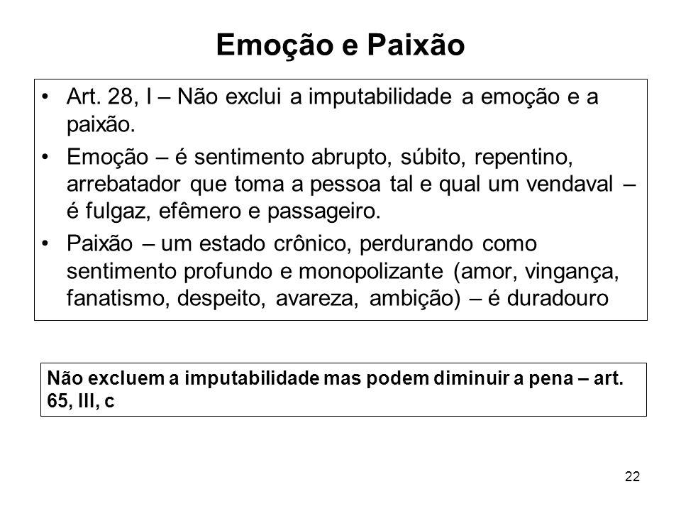 22 Emoção e Paixão Art. 28, I – Não exclui a imputabilidade a emoção e a paixão. Emoção – é sentimento abrupto, súbito, repentino, arrebatador que tom