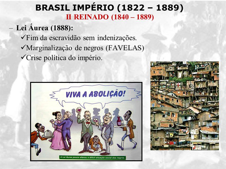 BRASIL IMPÉRIO (1822 – 1889) II REINADO (1840 – 1889) –Lei Áurea (1888): Fim da escravidão sem indenizações. Marginalização de negros (FAVELAS) Crise