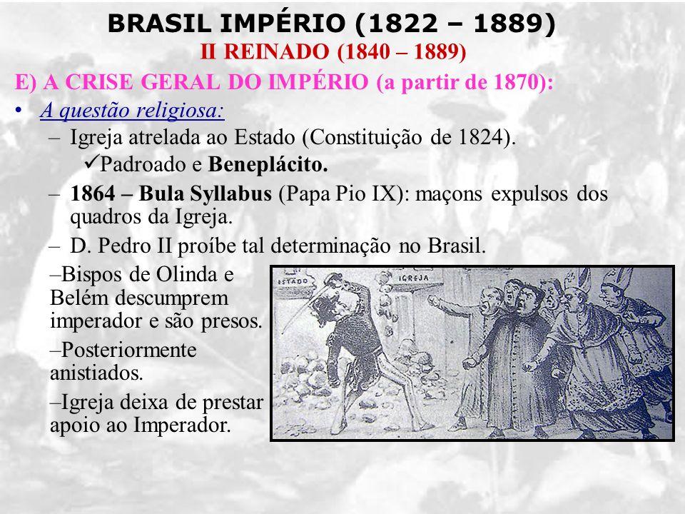 BRASIL IMPÉRIO (1822 – 1889) II REINADO (1840 – 1889) E) A CRISE GERAL DO IMPÉRIO (a partir de 1870): A questão religiosa: –Igreja atrelada ao Estado