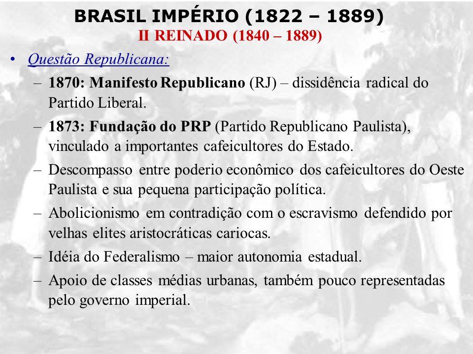BRASIL IMPÉRIO (1822 – 1889) II REINADO (1840 – 1889) Questão Republicana: –1870: Manifesto Republicano (RJ) – dissidência radical do Partido Liberal.