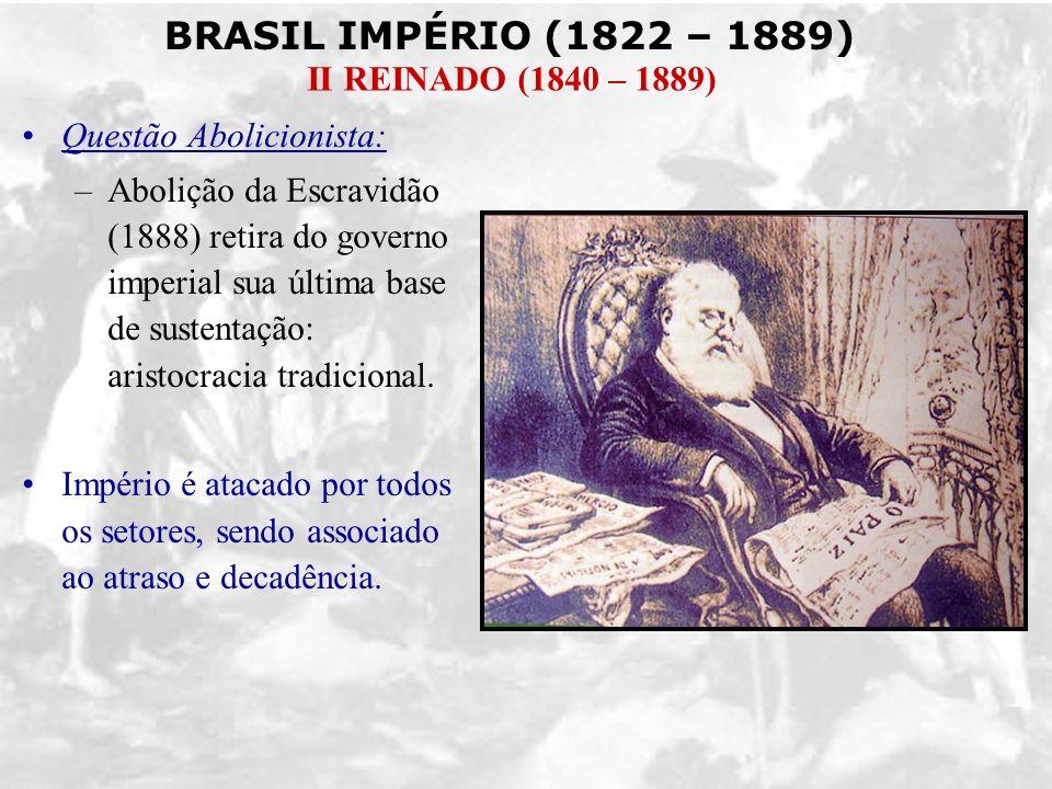 BRASIL IMPÉRIO (1822 – 1889) II REINADO (1840 – 1889) Questão Abolicionista: –Abolição da Escravidão (1888) retira do governo imperial sua última base
