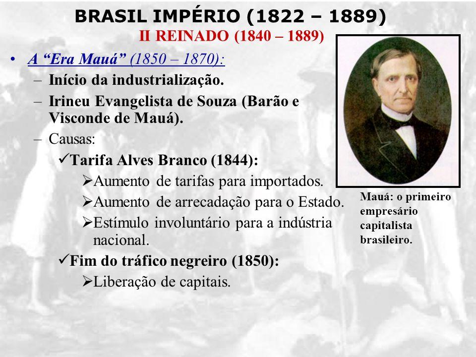 BRASIL IMPÉRIO (1822 – 1889) II REINADO (1840 – 1889) A Era Mauá (1850 – 1870): –Início da industrialização. –Irineu Evangelista de Souza (Barão e Vis