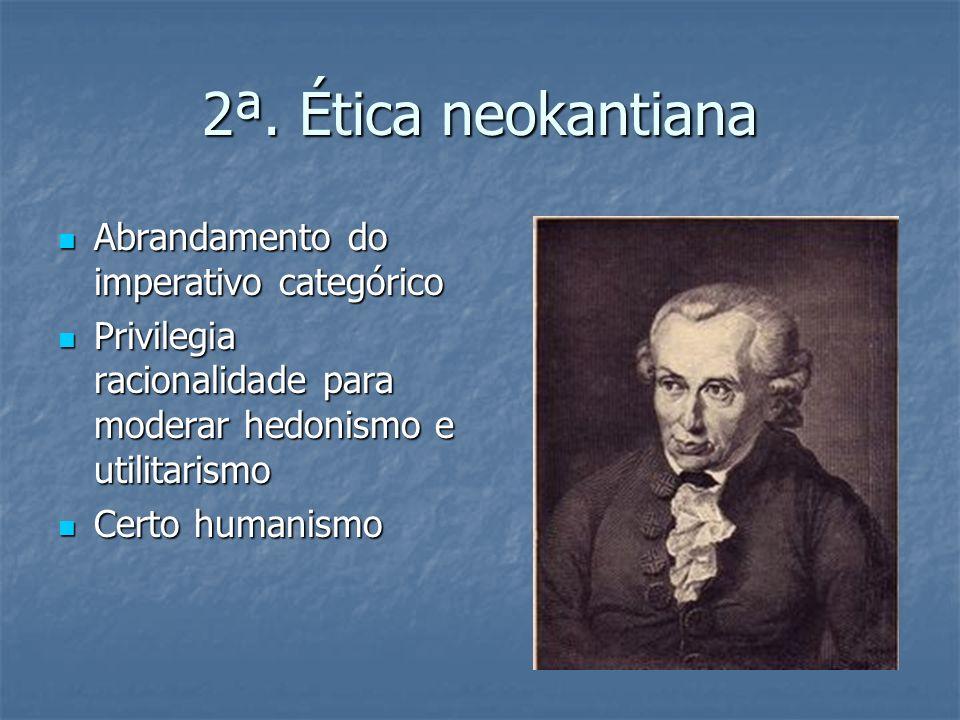 2ª. Ética neokantiana Abrandamento do imperativo categórico Abrandamento do imperativo categórico Privilegia racionalidade para moderar hedonismo e ut