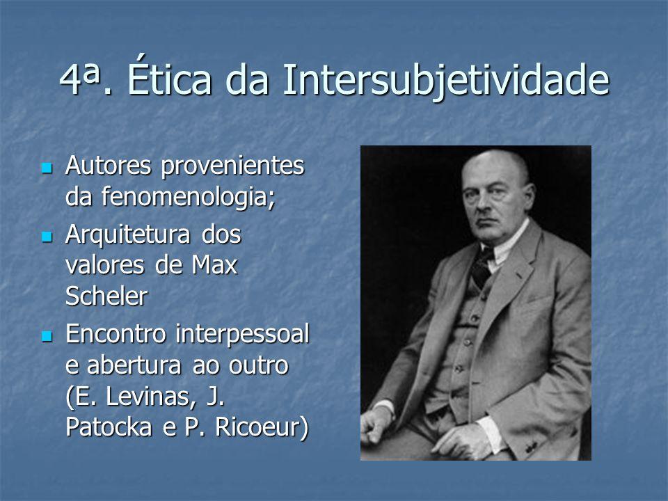 4ª. Ética da Intersubjetividade Autores provenientes da fenomenologia; Arquitetura dos valores de Max Scheler Encontro interpessoal e abertura ao outr