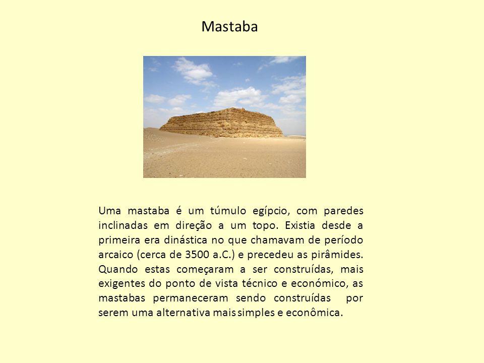 Mastaba Uma mastaba é um túmulo egípcio, com paredes inclinadas em direção a um topo. Existia desde a primeira era dinástica no que chamavam de períod