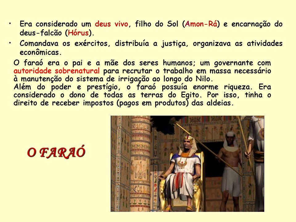O FARAÓ Era considerado um deus vivo, filho do Sol (Amon-Rá) e encarnação do deus-falcão (Hórus). Comandava os exércitos, distribuía a justiça, organi