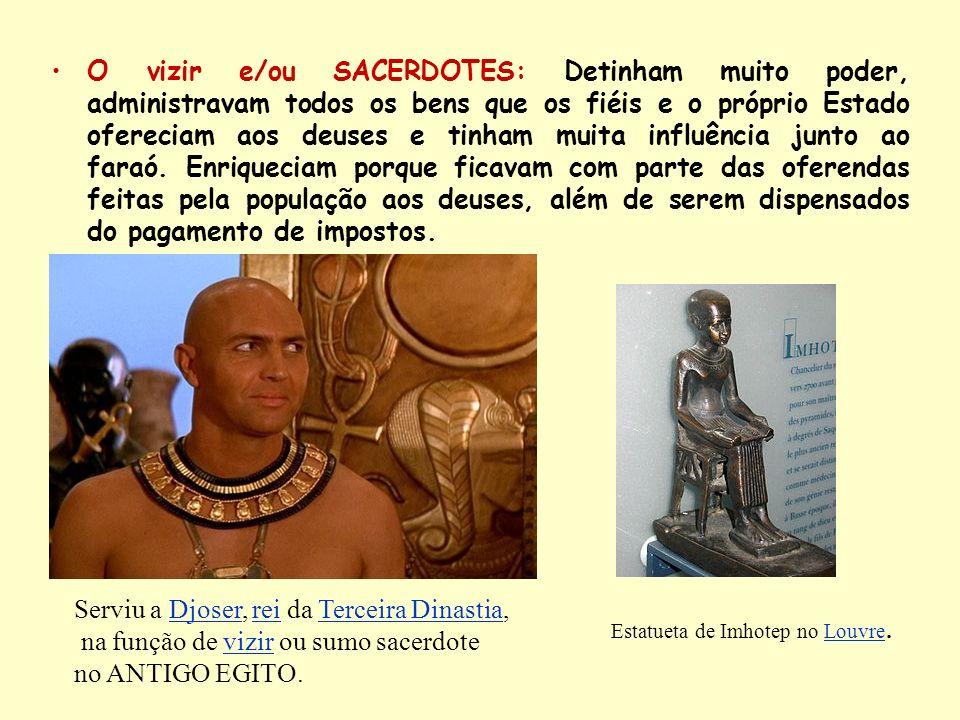 O vizir e/ou SACERDOTES: Detinham muito poder, administravam todos os bens que os fiéis e o próprio Estado ofereciam aos deuses e tinham muita influên