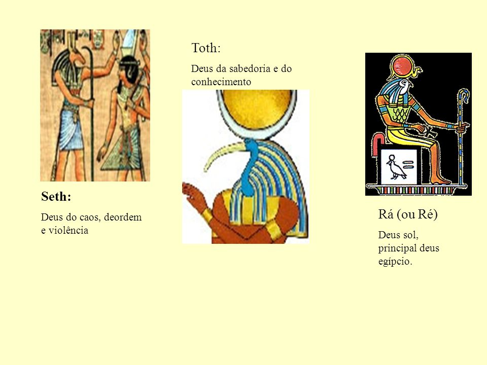 Seth: Deus do caos, deordem e violência Toth: Deus da sabedoria e do conhecimento Rá (ou Ré) Deus sol, principal deus egípcio.
