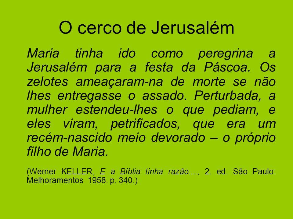 O cerco de Jerusalém Maria tinha ido como peregrina a Jerusalém para a festa da Páscoa. Os zelotes ameaçaram-na de morte se não lhes entregasse o assa