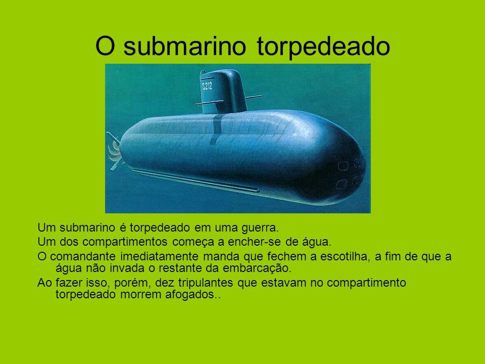 O submarino torpedeado Um submarino é torpedeado em uma guerra. Um dos compartimentos começa a encher-se de água. O comandante imediatamente manda que