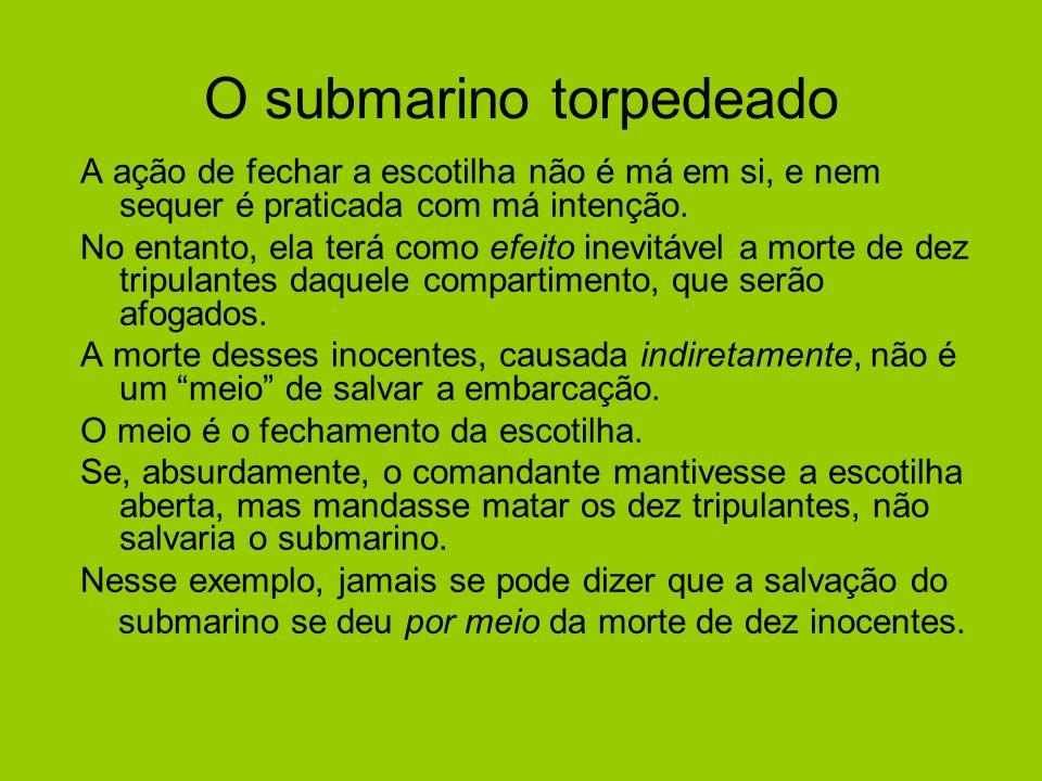 O submarino torpedeado A ação de fechar a escotilha não é má em si, e nem sequer é praticada com má intenção. No entanto, ela terá como efeito inevitá