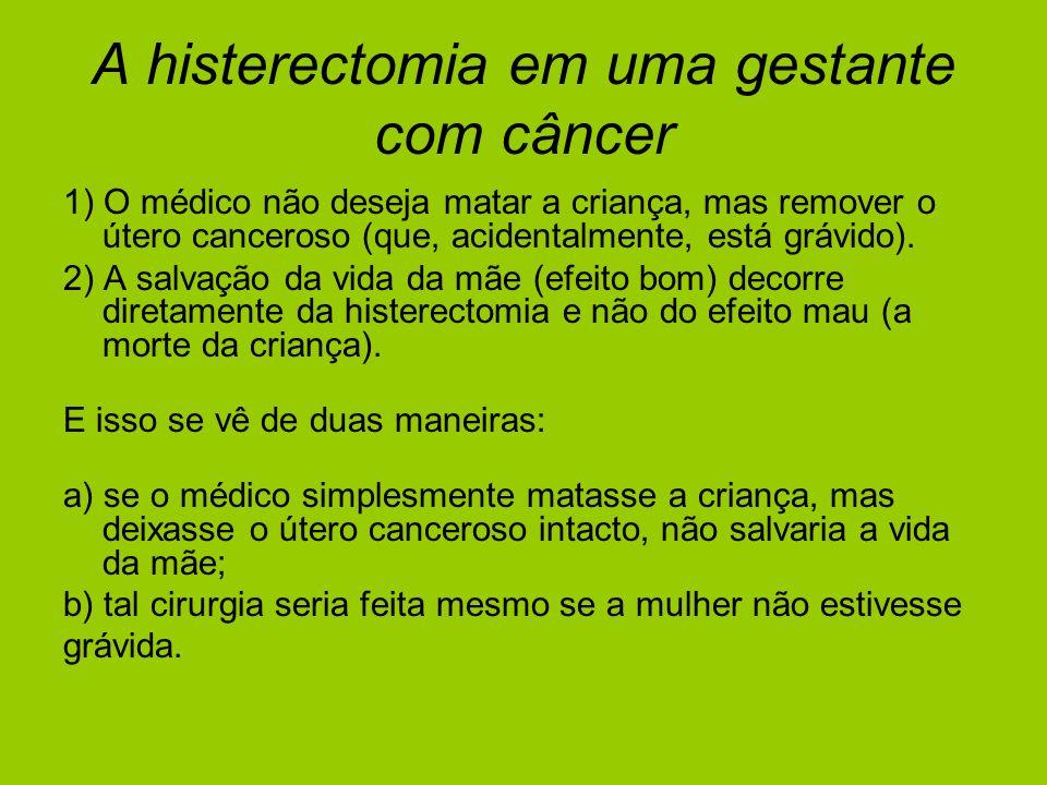A histerectomia em uma gestante com câncer 1) O médico não deseja matar a criança, mas remover o útero canceroso (que, acidentalmente, está grávido).