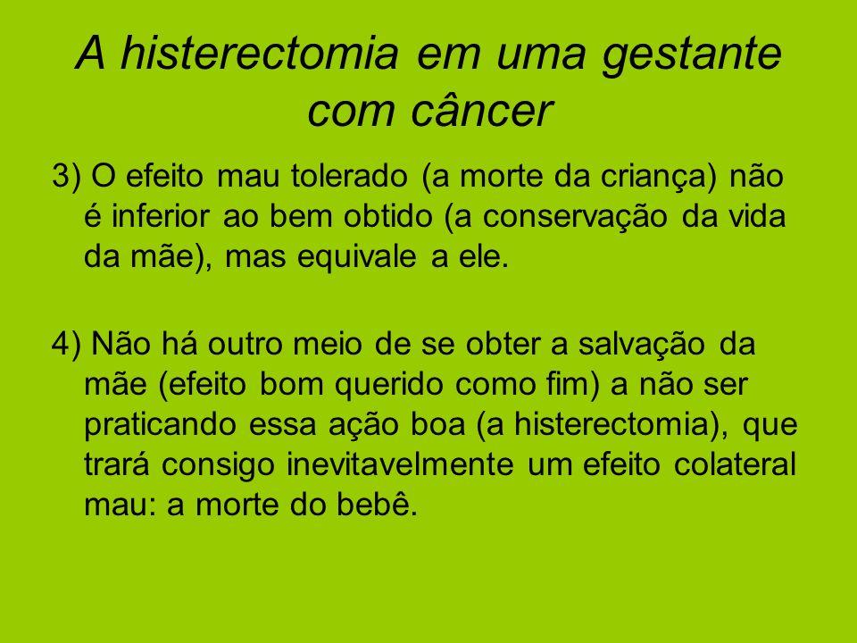 A histerectomia em uma gestante com câncer 3) O efeito mau tolerado (a morte da criança) não é inferior ao bem obtido (a conservação da vida da mãe),
