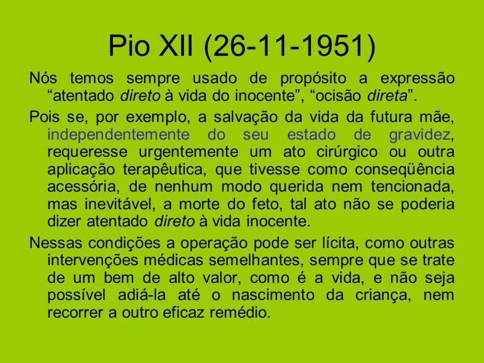 Pio XII (26-11-1951) Nós temos sempre usado de propósito a expressão atentado direto à vida do inocente, ocisão direta. Pois se, por exemplo, a salvaç