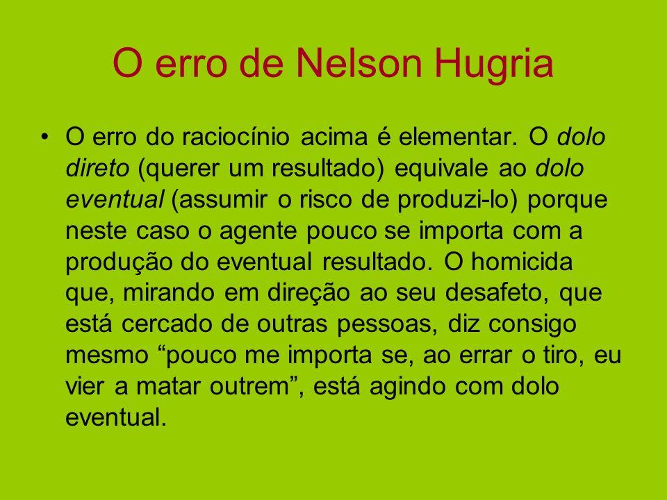 O erro de Nelson Hugria O erro do raciocínio acima é elementar. O dolo direto (querer um resultado) equivale ao dolo eventual (assumir o risco de prod