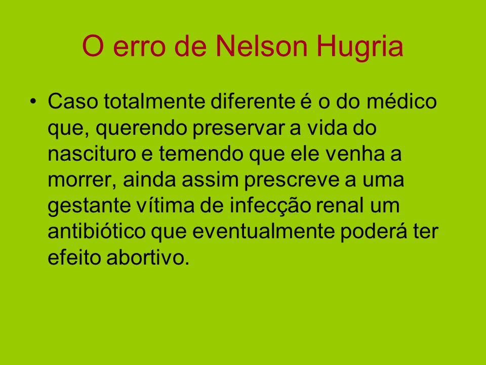 O erro de Nelson Hugria Caso totalmente diferente é o do médico que, querendo preservar a vida do nascituro e temendo que ele venha a morrer, ainda as