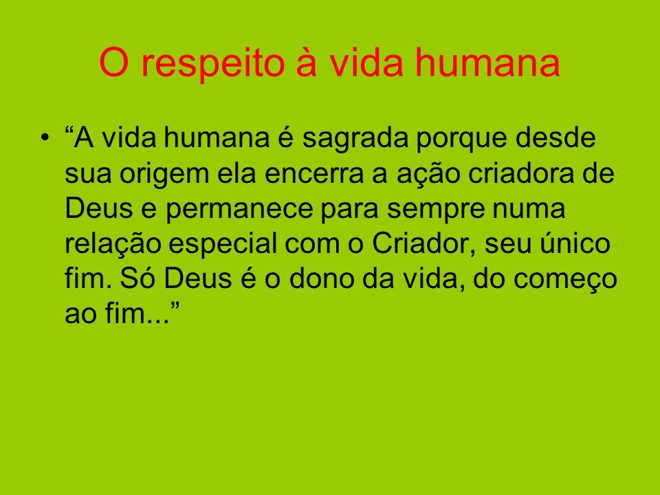 O respeito à vida humana A vida humana é sagrada porque desde sua origem ela encerra a ação criadora de Deus e permanece para sempre numa relação espe