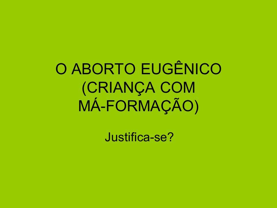 O ABORTO EUGÊNICO (CRIANÇA COM MÁ-FORMAÇÃO) Justifica-se?