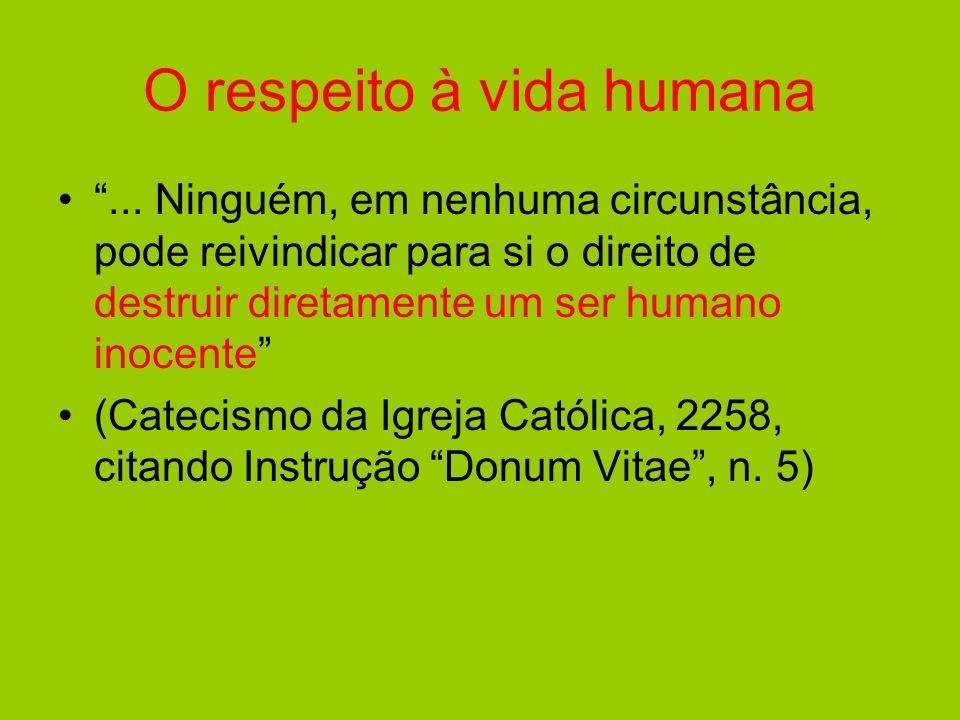 O respeito à vida humana... Ninguém, em nenhuma circunstância, pode reivindicar para si o direito de destruir diretamente um ser humano inocente (Cate