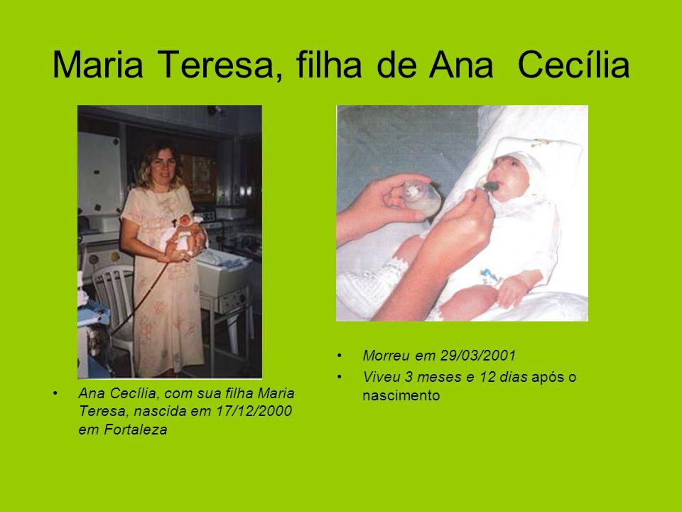 Maria Teresa, filha de Ana Cecília Ana Cecília, com sua filha Maria Teresa, nascida em 17/12/2000 em Fortaleza Morreu em 29/03/2001 Viveu 3 meses e 12