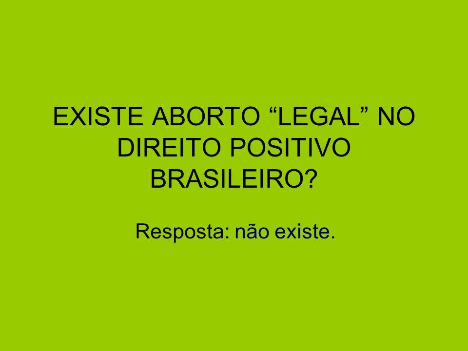 EXISTE ABORTO LEGAL NO DIREITO POSITIVO BRASILEIRO? Resposta: não existe.
