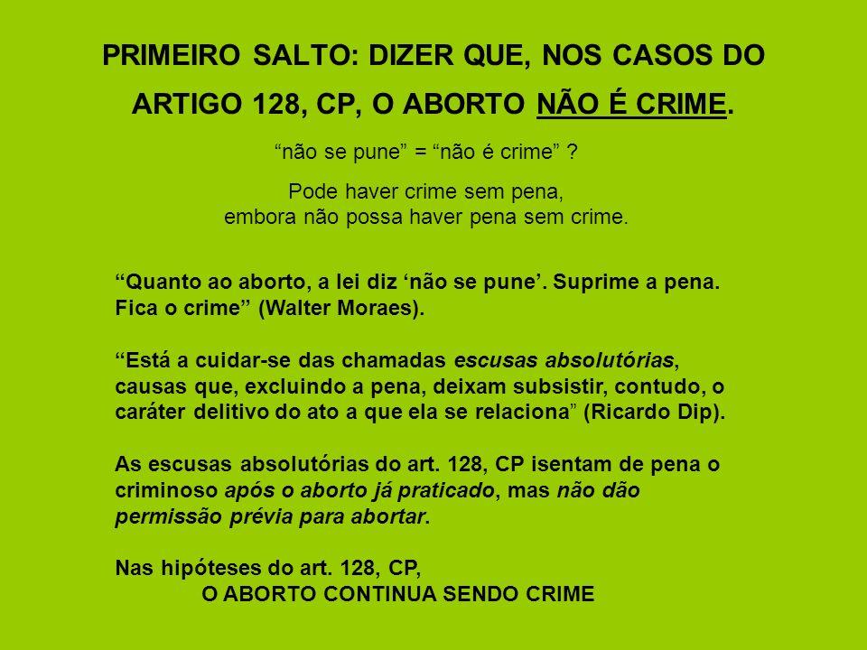 PRIMEIRO SALTO: DIZER QUE, NOS CASOS DO ARTIGO 128, CP, O ABORTO NÃO É CRIME. não se pune = não é crime ? Pode haver crime sem pena, embora não possa